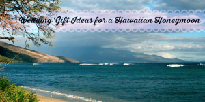 Wedding Gift Ideas for a Couple Who is Going to Hawaii on their Honeymoon